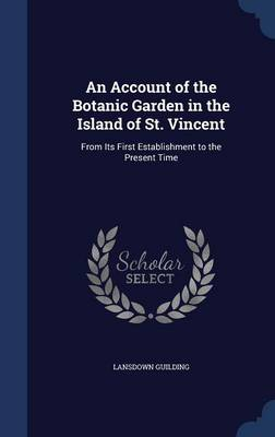 An Account of the Botanic Garden in the Island of St. Vincent From Its First Establishment to the Present Time by Lansdown Guilding