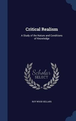 Critical Realism A Study of the Nature and Conditions of Knowledge by Roy Wood Sellars