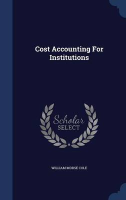 Cost Accounting for Institutions by William Morse Cole