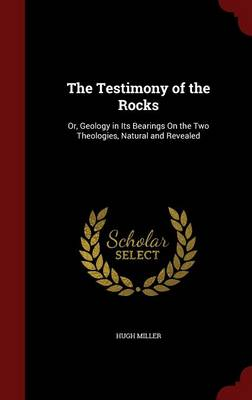 The Testimony of the Rocks Or, Geology in Its Bearings on the Two Theologies, Natural and Revealed by Hugh Miller