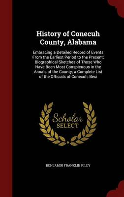 History of Conecuh County, Alabama Embracing a Detailed Record of Events from the Earliest Period to the Present; Biographical Sketches of Those Who Have Been Most Conspicuous in the Annals of the Cou by Benjamin Franklin Riley