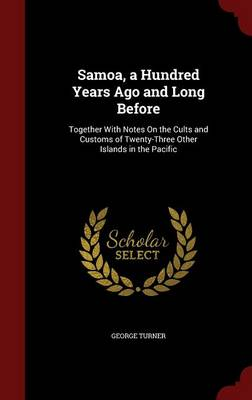 Samoa, a Hundred Years Ago and Long Before Together with Notes on the Cults and Customs of Twenty-Three Other Islands in the Pacific by George Turner