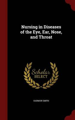 Nursing in Diseases of the Eye, Ear, Nose, and Throat by Harmon Smith