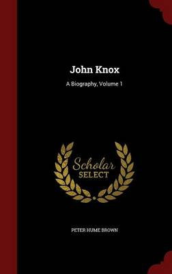 John Knox A Biography, Volume 1 by Peter Hume Brown
