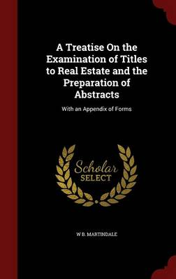 A Treatise on the Examination of Titles to Real Estate and the Preparation of Abstracts With an Appendix of Forms by W B Martindale