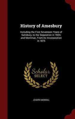 History of Amesbury Including the First Seventeen Years of Salisbury, to the Separation in 1654; And Merrimac, from Its Incorporation in 1876 by Joseph Merrill