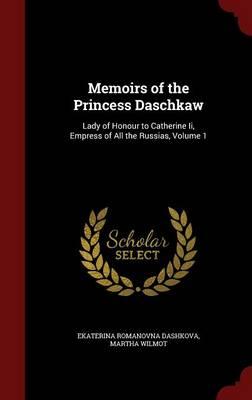 Memoirs of the Princess Daschkaw Lady of Honour to Catherine II, Empress of All the Russias, Volume 1 by Ekaterina Romanovna Dashkova, Martha Wilmot