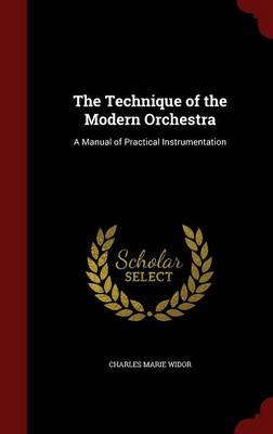 The Technique of the Modern Orchestra A Manual of Practical Instrumentation by Charles Marie Widor