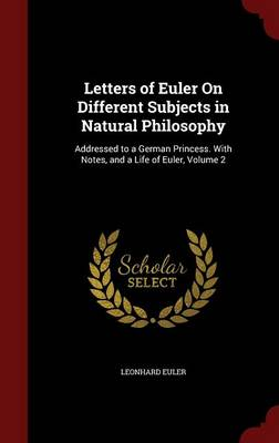 Letters of Euler on Different Subjects in Natural Philosophy Addressed to a German Princess. with Notes, and a Life of Euler, Volume 2 by Leonhard Euler
