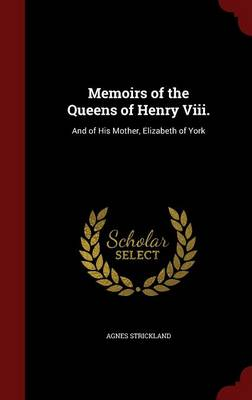 Memoirs of the Queens of Henry VIII. And of His Mother, Elizabeth of York by Agnes Strickland