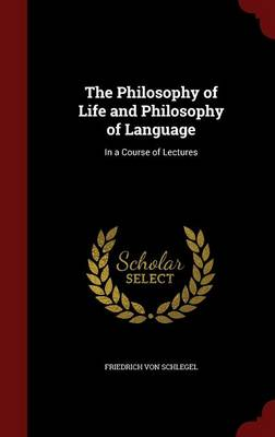 The Philosophy of Life and Philosophy of Language In a Course of Lectures by Friedrich Von Schlegel