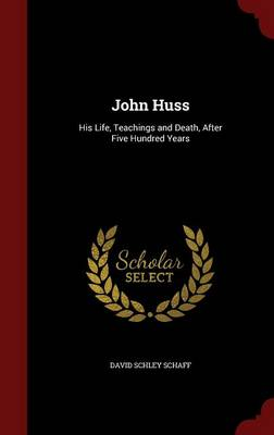 John Huss His Life, Teachings and Death, After Five Hundred Years by David Schley Schaff