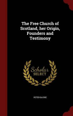 The Free Church of Scotland, Her Origin, Founders and Testimony by Peter Bayne