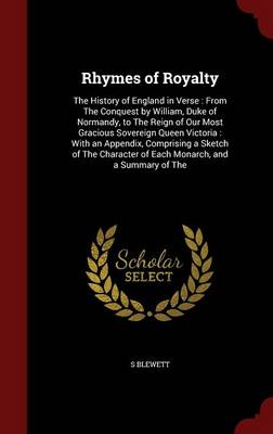 Rhymes of Royalty The History of England in Verse: From the Conquest by William, Duke of Normandy, to the Reign of Our Most Gracious Sovereign Queen Victoria: With an Appendix, Comprising a Sketch of  by S Blewett