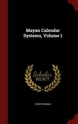 Mayan Calendar Systems, Volume 1 by Cyrus Thomas