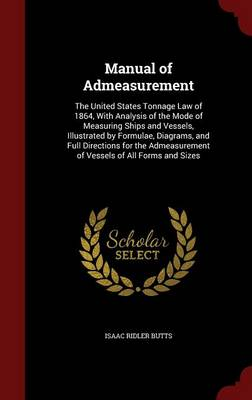 Manual of Admeasurement The United States Tonnage Law of 1864, with Analysis of the Mode of Measuring Ships and Vessels, Illustrated by Formulae, Diagrams, and Full Directions for the Admeasurement of by Isaac Ridler Butts