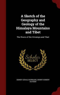 A Sketch of the Geography and Geology of the Himalaya Mountains and Tibet The Rivers of the Himalaya and Tibet by Sidney Gerald Burrard, Henry Hubert Hayden