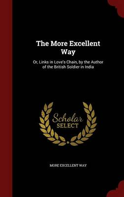 The More Excellent Way Or, Links in Love's Chain, by the Author of the British Soldier in India by More Excellent Way