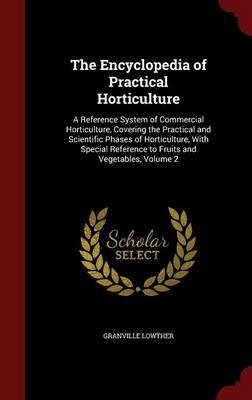 The Encyclopedia of Practical Horticulture A Reference System of Commercial Horticulture, Covering the Practical and Scientific Phases of Horticulture, with Special Reference to Fruits and Vegetables, by Granville Lowther