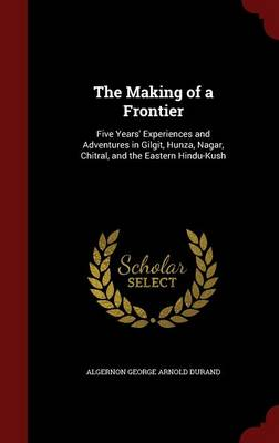 The Making of a Frontier Five Years' Experiences and Adventures in Gilgit, Hunza, Nagar, Chitral, and the Eastern Hindu-Kush by Algernon George Arnold Durand