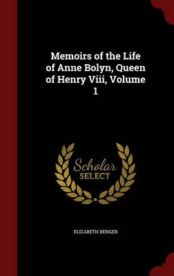 Memoirs of the Life of Anne Bolyn, Queen of Henry VIII, Volume 1 by Elizabeth Benger