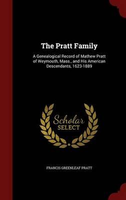 The Pratt Family A Genealogical Record of Mathew Pratt of Weymouth, Mass., and His American Descendants, 1623-1889 by Francis Greenleaf Pratt