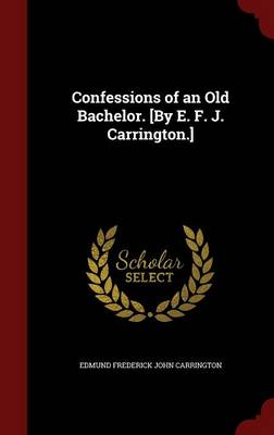 Confessions of an Old Bachelor. [By E. F. J. Carrington.] by Edmund Frederick John Carrington