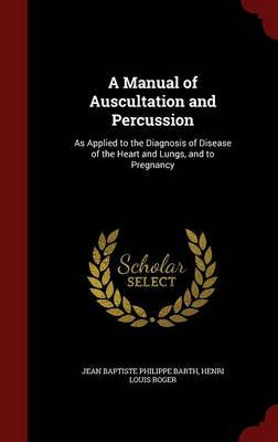 A Manual of Auscultation and Percussion As Applied to the Diagnosis of Disease of the Heart and Lungs, and to Pregnancy by Jean Baptiste Philippe Barth, Henri Louis Roger