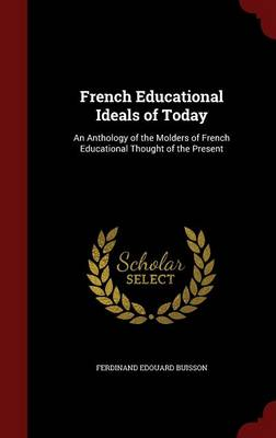 French Educational Ideals of Today An Anthology of the Molders of French Educational Thought of the Present by Ferdinand Edouard Buisson
