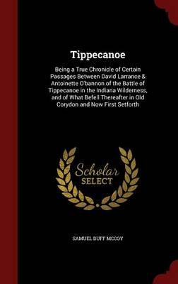 Tippecanoe Being a True Chronicle of Certain Passages Between David Larrance & Antoinette O'Bannon of the Battle of Tippecanoe in the Indiana Wilderness, and of What Befell Thereafter in Old Corydon a by Samuel Duff McCoy