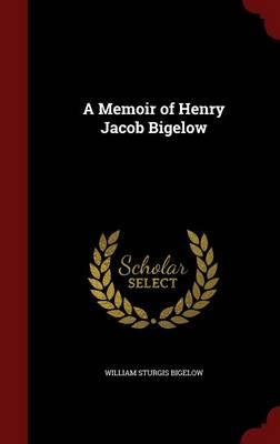 A Memoir of Henry Jacob Bigelow by William Sturgis Bigelow