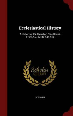 Ecclesiastical History A History of the Church in Nine Books, from A.D. 324 to A.D. 440 by Sozomen