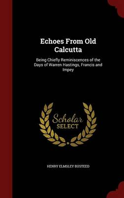 Echoes from Old Calcutta Being Chiefly Reminiscences of the Days of Warren Hastings, Francis and Impey by Henry Elmsley Busteed