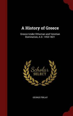 A History of Greece Greece Under Othoman and Venetian Domination, A.D. 1453-1821 by George Finlay