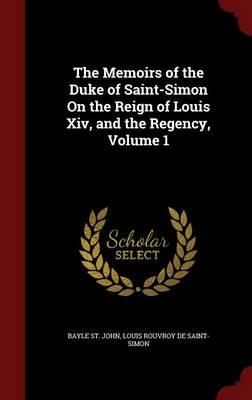 The Memoirs of the Duke of Saint-Simon on the Reign of Louis XIV, and the Regency, Volume 1 by Bayle St John, Louis Rouvroy De Saint-Simon