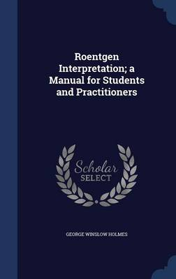 Roentgen Interpretation; A Manual for Students and Practitioners by George Winslow Holmes