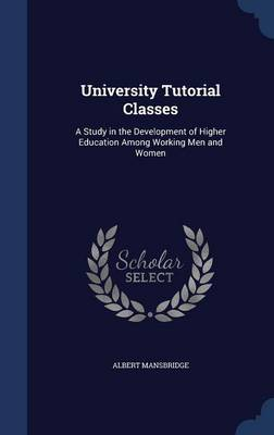 University Tutorial Classes A Study in the Development of Higher Education Among Working Men and Women by Albert Mansbridge