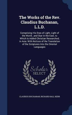 The Works of the REV. Claudius Buchanan, L.L.D. Comprising His Eras of Light, Light of the World, and Star in the East, to Which Is Added Christian Researched, in Asia: With Notices of the Translation by Claudius Buchanan, Richard Hall Kerr