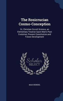 The Rosicrucian Cosmo-Conception Or, Christian Occult Science, an Elementary Treatise Upon Man's Past Evolution, Present Constitution and Future Development by Max Heindel