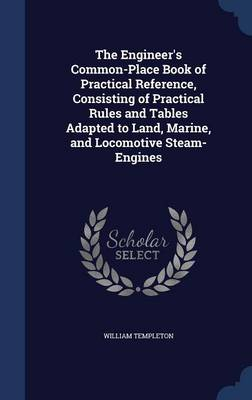 The Engineer's Common-Place Book of Practical Reference, Consisting of Practical Rules and Tables Adapted to Land, Marine, and Locomotive Steam-Engines by William Templeton