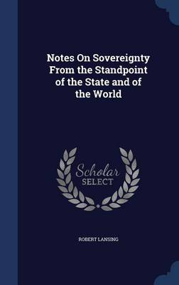 Notes on Sovereignty from the Standpoint of the State and of the World by Robert Lansing