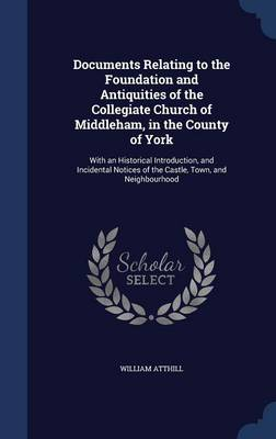 Documents Relating to the Foundation and Antiquities of the Collegiate Church of Middleham, in the County of York With an Historical Introduction, and Incidental Notices of the Castle, Town, and Neigh by William Atthill