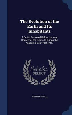 The Evolution of the Earth and Its Inhabitants A Series Delivered Before the Yale Chapter of the SIGMA XI During the Academic Year 1916-1917 by Joseph Barrell
