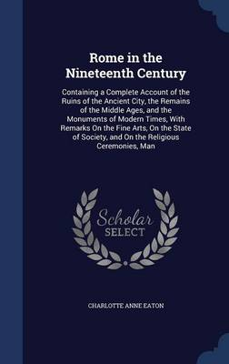 Rome in the Nineteenth Century Containing a Complete Account of the Ruins of the Ancient City, the Remains of the Middle Ages, and the Monuments of Modern Times, with Remarks on the Fine Arts, on the  by Charlotte Anne Eaton
