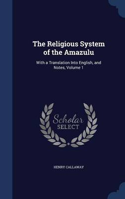 The Religious System of the Amazulu With a Translation Into English, and Notes, Volume 1 by Henry Callaway