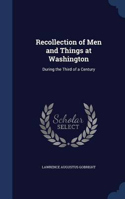 Recollection of Men and Things at Washington During the Third of a Century by Lawrence Augustus Gobright
