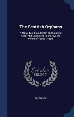The Scottish Orphans A Moral Tale Founded on an Historical Fact: And Calculated to Improve the Minds of Young People by Blackford