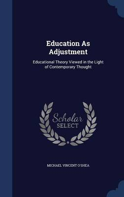 Education as Adjustment Educational Theory Viewed in the Light of Contemporary Thought by Michael Vincent O'Shea