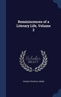 Reminiscences of a Literary Life, Volume 2 by Thomas Frognall Dibdin