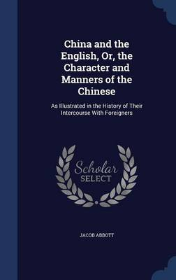 China and the English, Or, the Character and Manners of the Chinese As Illustrated in the History of Their Intercourse with Foreigners by Jacob Abbott